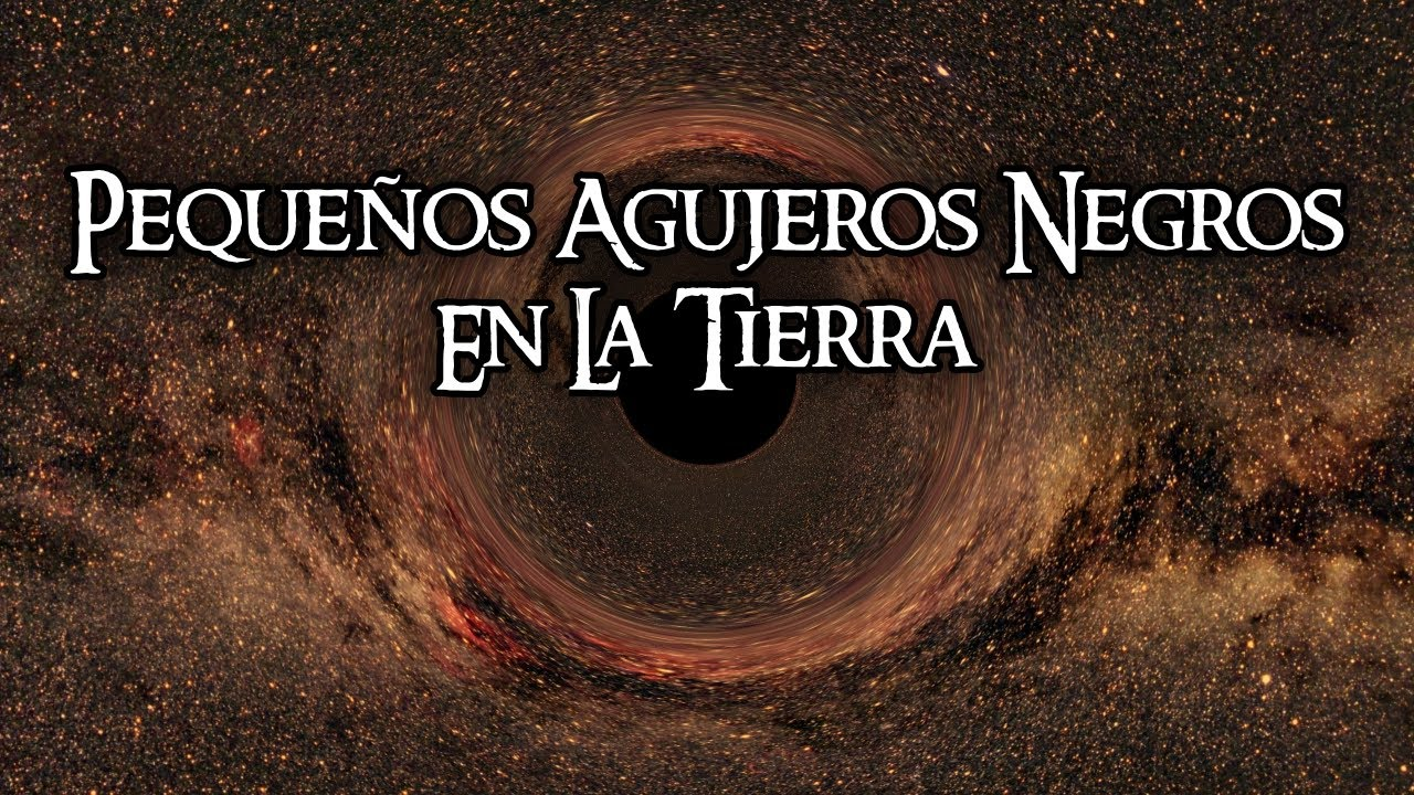 Pequeños agujeros negros en La Tierra